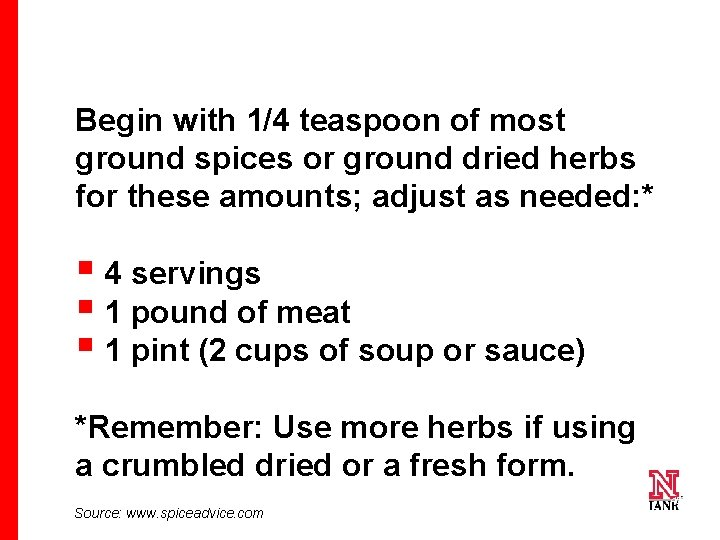 Begin with 1/4 teaspoon of most ground spices or ground dried herbs for these