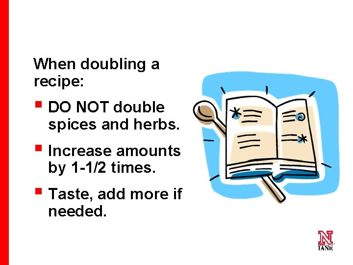 When doubling a recipe: § DO NOT double spices and herbs. § Increase amounts