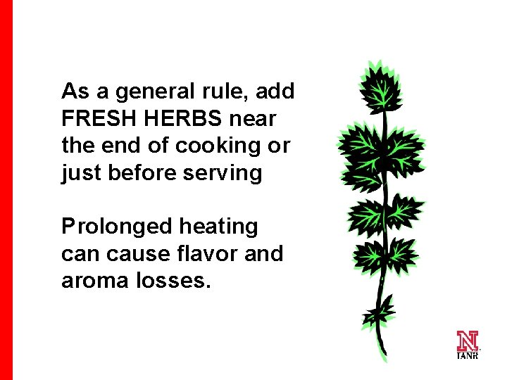 As a general rule, add FRESH HERBS near the end of cooking or just
