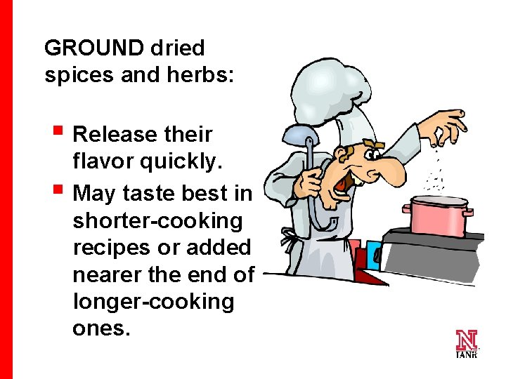 GROUND dried spices and herbs: § Release their § flavor quickly. May taste best