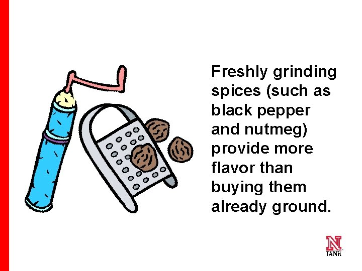 Freshly grinding spices (such as black pepper and nutmeg) provide more flavor than buying