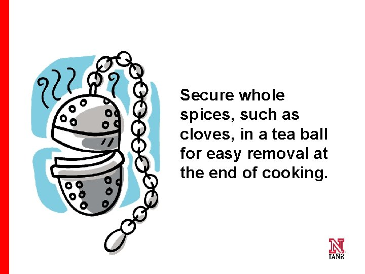 Secure whole spices, such as cloves, in a tea ball for easy removal at