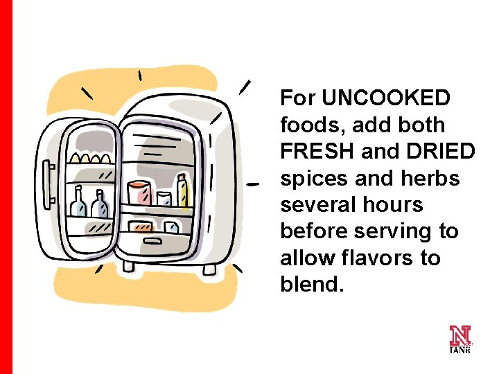 For UNCOOKED foods, add both FRESH and DRIED spices and herbs several hours before