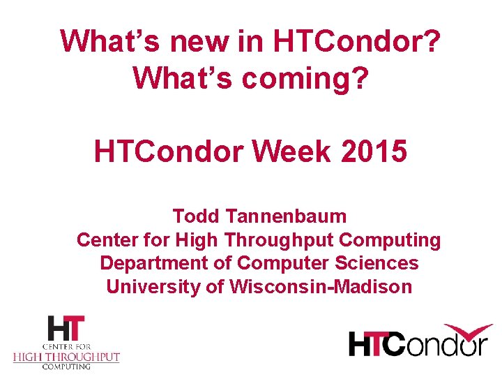 What's new in HTCondor? What's coming? HTCondor Week 2015 Todd Tannenbaum Center for High