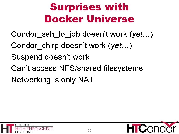 Surprises with Docker Universe Condor_ssh_to_job doesn't work (yet…) Condor_chirp doesn't work (yet…) Suspend doesn't
