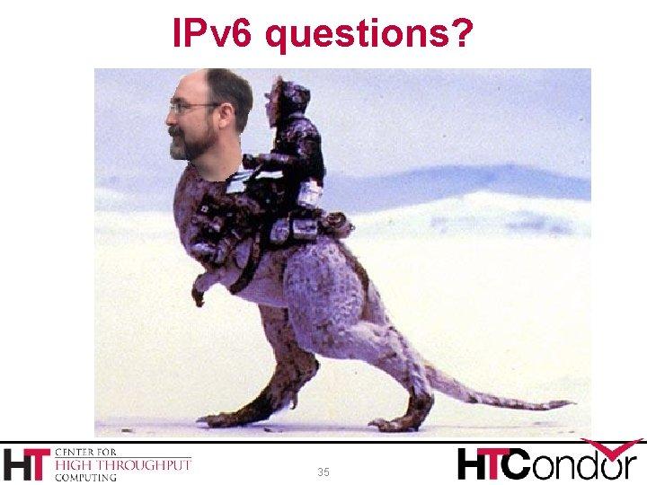 IPv 6 questions? 35