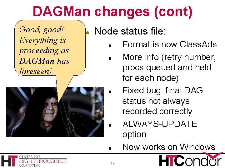 DAGMan changes (cont) Good, good! Everything is proceeding as DAGMan has foreseen! Node status