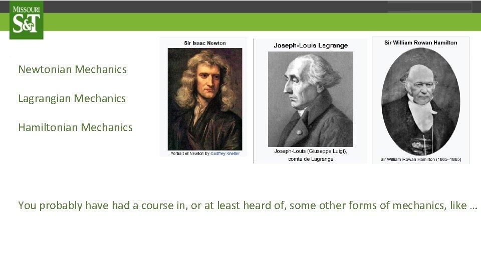 Newtonian Mechanics Lagrangian Mechanics Hamiltonian Mechanics You probably have had a course in, or
