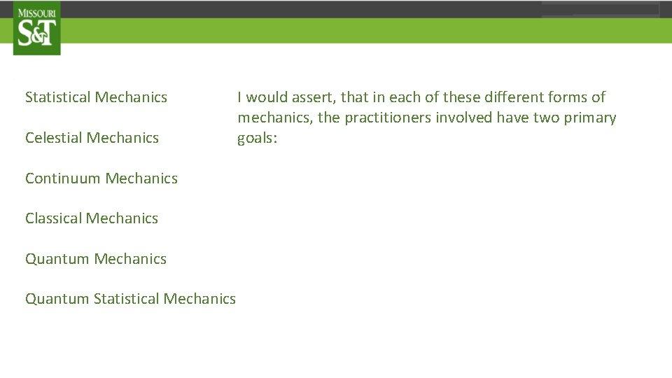 Statistical Mechanics Celestial Mechanics Continuum Mechanics Classical Mechanics Quantum Statistical Mechanics I would assert,