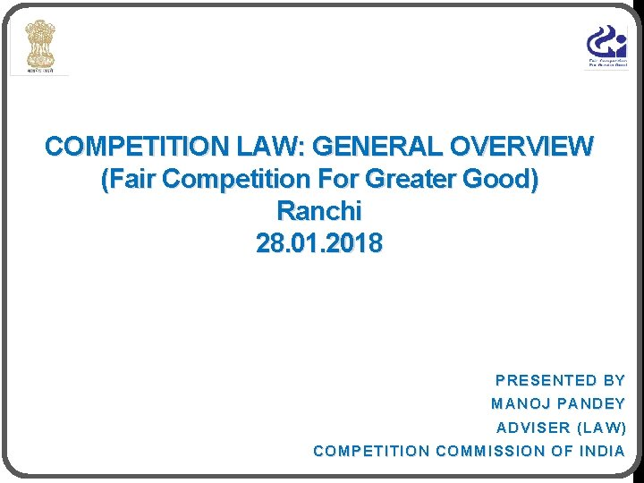 COMPETITION LAW: GENERAL OVERVIEW (Fair Competition For Greater Good) Ranchi 28. 01. 2018 PRESENTED