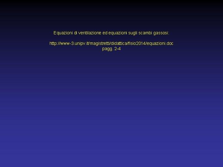 Equazioni di ventilazione ed equazioni sugli scambi gassosi: http: //www-3. unipv. it/magistretti/didattica/fisio 2014/equazioni. doc