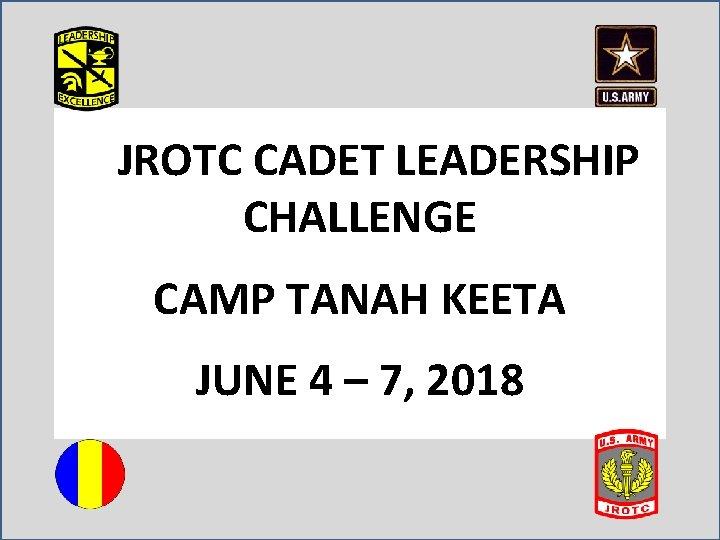 JROTC CADET LEADERSHIP CHALLENGE CAMP TANAH KEETA JUNE 4 – 7, 2018