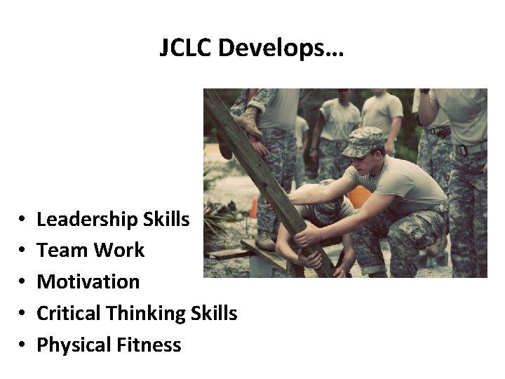 JCLC Develops… • • • Leadership Skills Team Work Motivation Critical Thinking Skills Physical