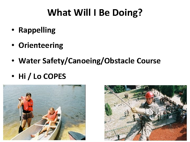 What Will I Be Doing? • Rappelling • Orienteering • Water Safety/Canoeing/Obstacle Course •