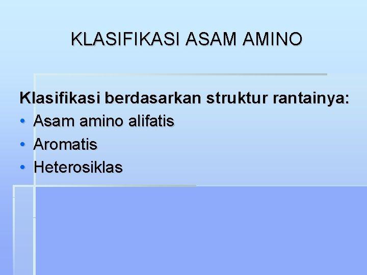 KLASIFIKASI ASAM AMINO Klasifikasi berdasarkan struktur rantainya: • Asam amino alifatis • Aromatis •