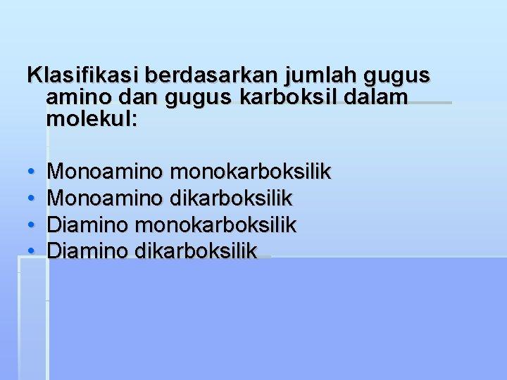 Klasifikasi berdasarkan jumlah gugus amino dan gugus karboksil dalam molekul: • • Monoamino monokarboksilik