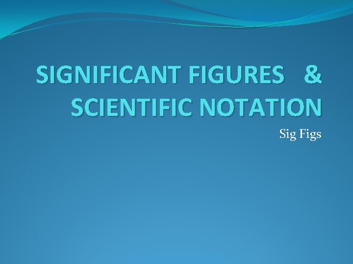 SIGNIFICANT FIGURES & SCIENTIFIC NOTATION Sig Figs