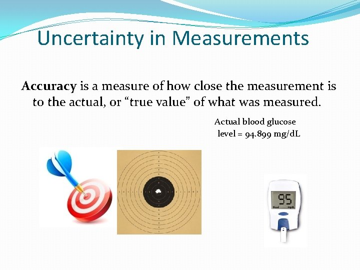 Uncertainty in Measurements Accuracy is a measure of how close the measurement is to