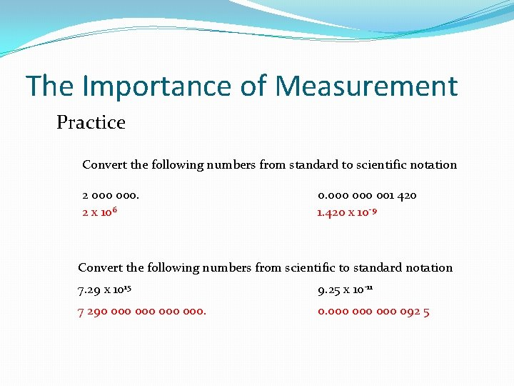 The Importance of Measurement Practice Convert the following numbers from standard to scientific notation