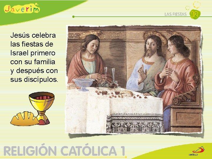 Jesús celebra las fiestas de Israel primero con su familia y después con sus