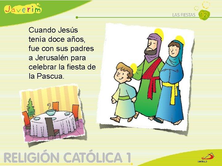 Cuando Jesús tenía doce años, fue con sus padres a Jerusalén para celebrar la