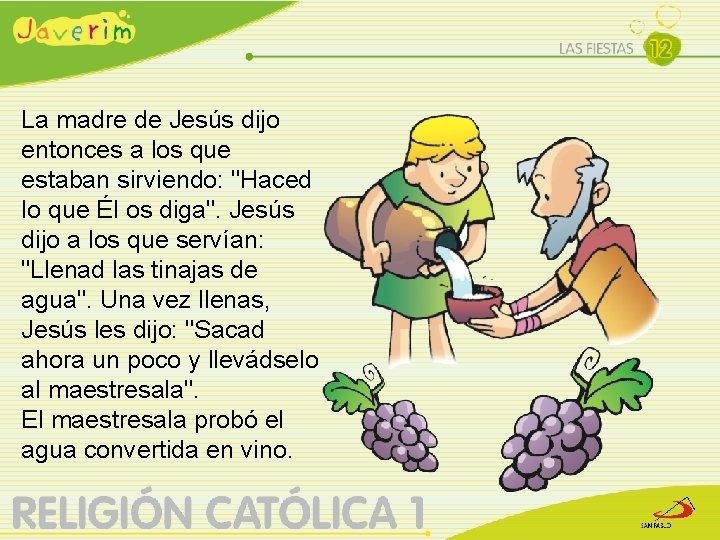 """La madre de Jesús dijo entonces a los que estaban sirviendo: """"Haced lo que"""