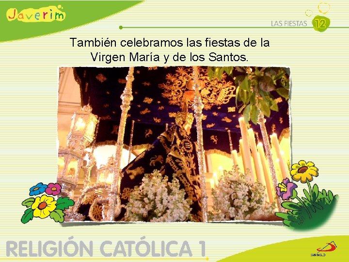 También celebramos las fiestas de la Virgen María y de los Santos.