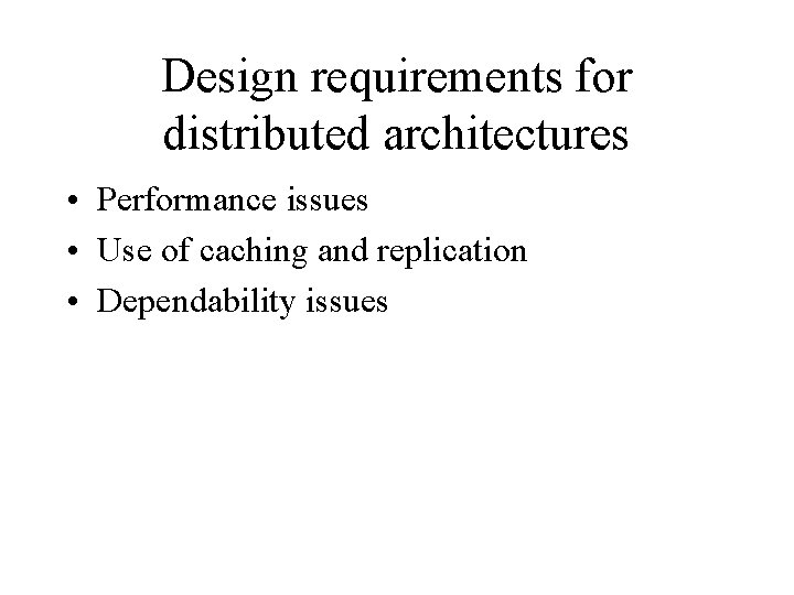 Design requirements for distributed architectures • Performance issues • Use of caching and replication