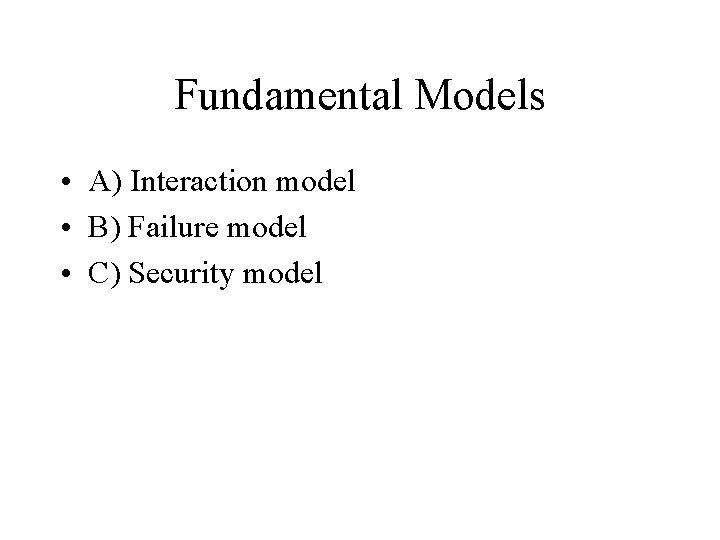 Fundamental Models • A) Interaction model • B) Failure model • C) Security model