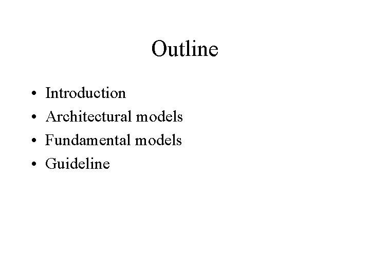 Outline • • Introduction Architectural models Fundamental models Guideline