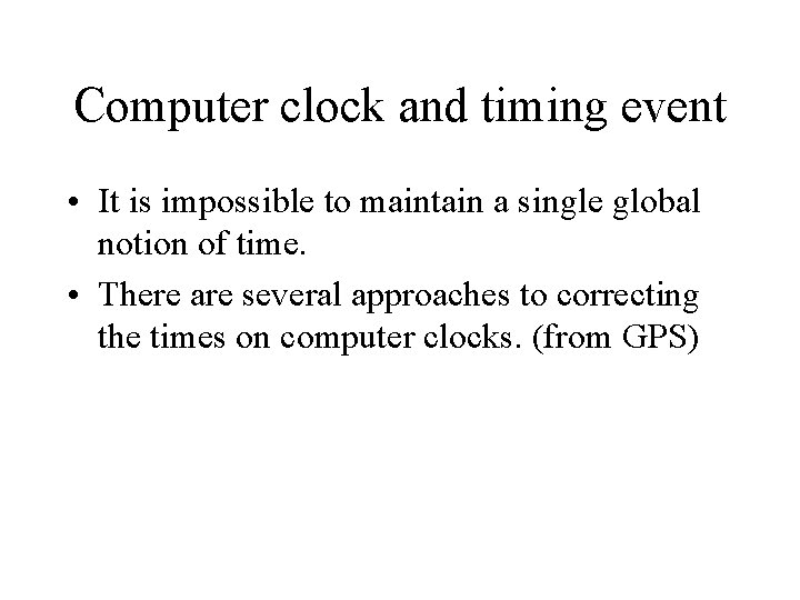Computer clock and timing event • It is impossible to maintain a single global