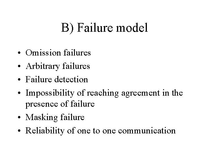 B) Failure model • • Omission failures Arbitrary failures Failure detection Impossibility of reaching