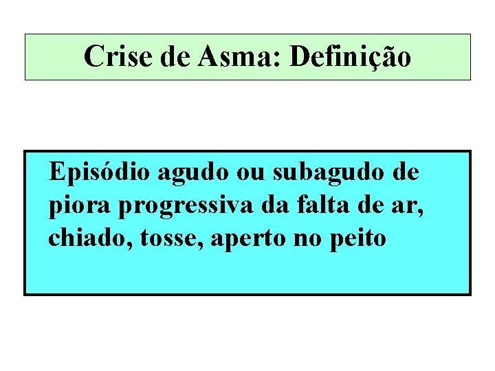 Crise de Asma: Definição Episódio agudo ou subagudo de piora progressiva da falta de