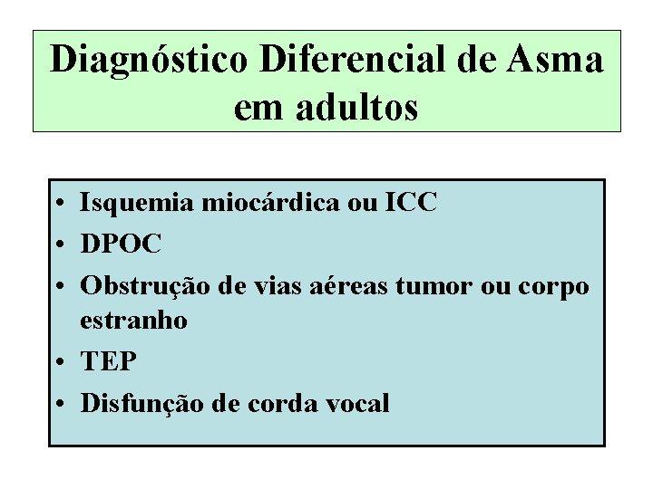 Diagnóstico Diferencial de Asma em adultos • Isquemia miocárdica ou ICC • DPOC •
