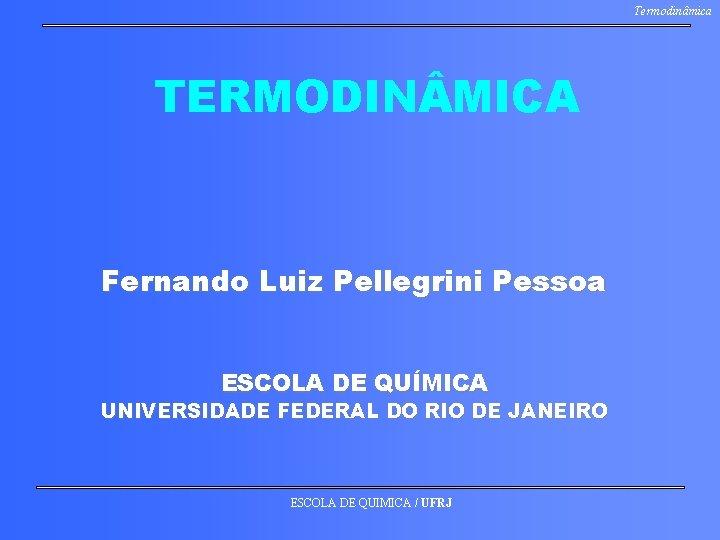 Termodinâmica TERMODIN MICA Fernando Luiz Pellegrini Pessoa ESCOLA DE QUÍMICA UNIVERSIDADE FEDERAL DO RIO