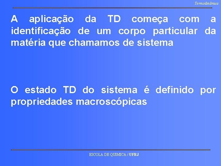 Termodinâmica A aplicação da TD começa com a identificação de um corpo particular da