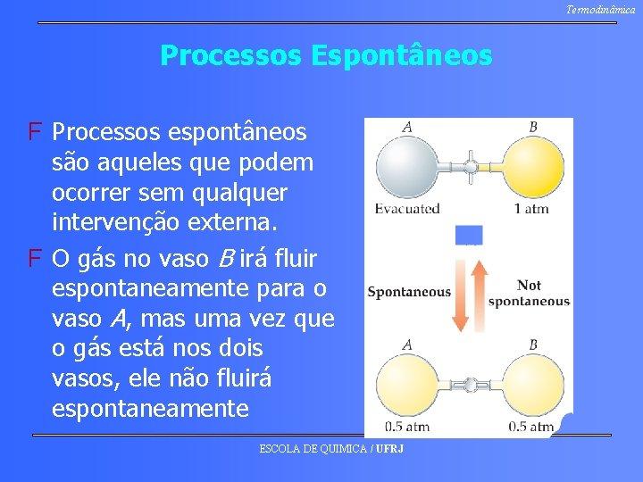 Termodinâmica Processos Espontâneos F Processos espontâneos são aqueles que podem ocorrer sem qualquer intervenção