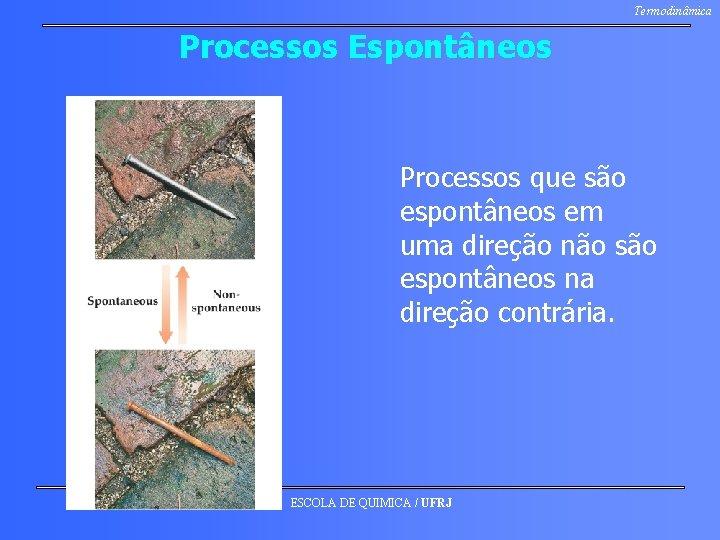 Termodinâmica Processos Espontâneos Processos que são espontâneos em uma direção não são espontâneos na