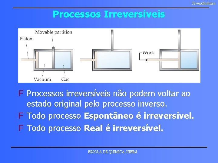 Termodinâmica Processos Irreversíveis F Processos irreversíveis não podem voltar ao estado original pelo processo