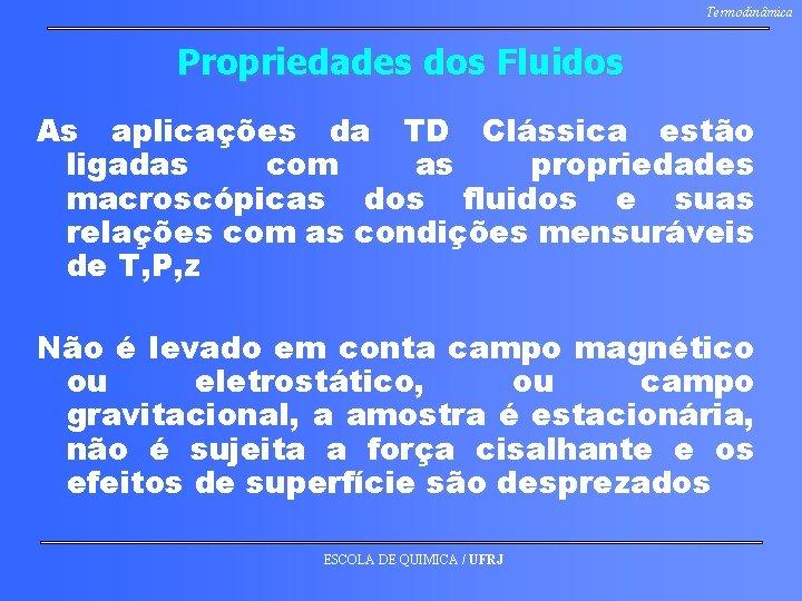 Termodinâmica Propriedades dos Fluidos As aplicações da TD Clássica estão ligadas com as propriedades