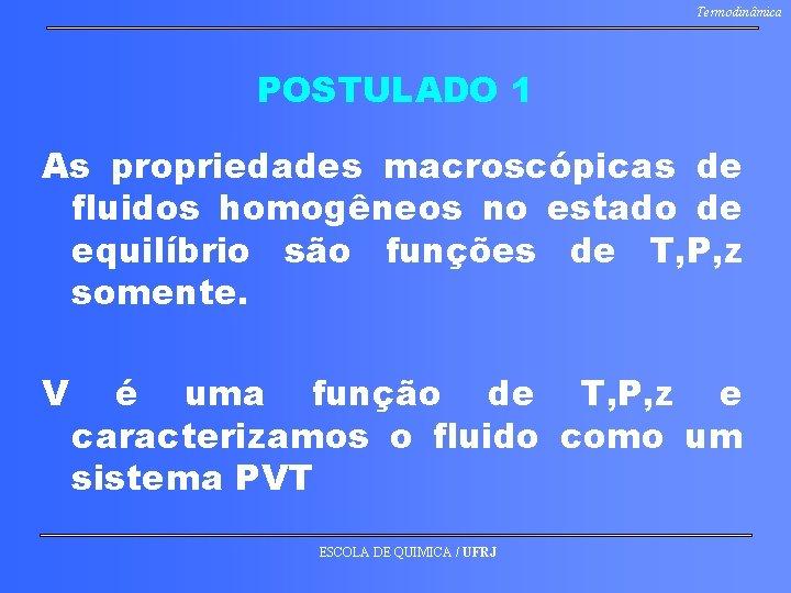 Termodinâmica POSTULADO 1 As propriedades macroscópicas de fluidos homogêneos no estado de equilíbrio são