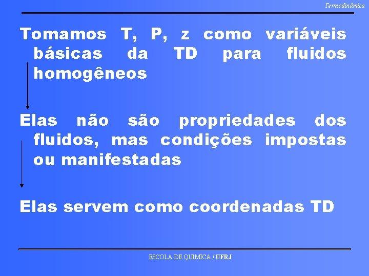 Termodinâmica Tomamos T, P, z como variáveis básicas da TD para fluidos homogêneos Elas