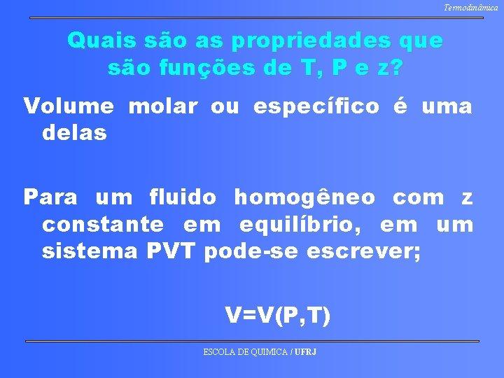 Termodinâmica Quais são as propriedades que são funções de T, P e z? Volume