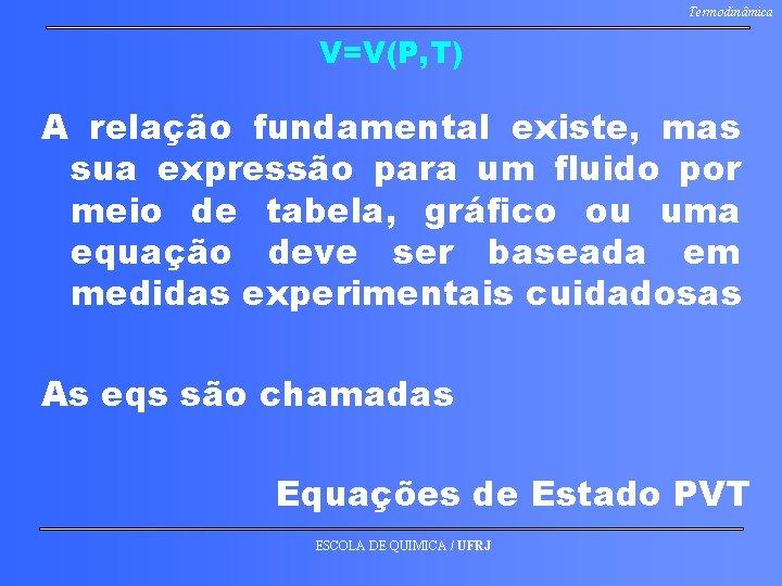 Termodinâmica V=V(P, T) A relação fundamental existe, mas sua expressão para um fluido por