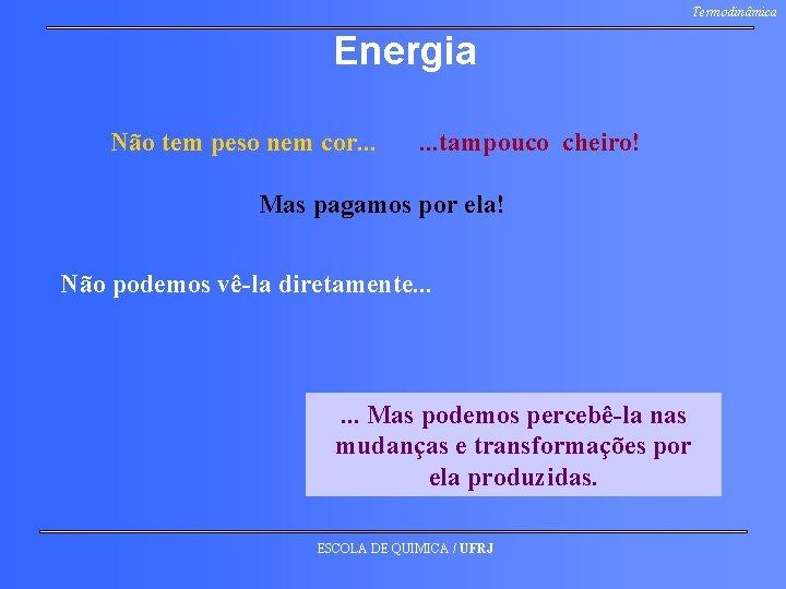 Termodinâmica Energia Não tem peso nem cor. . . tampouco cheiro! Mas pagamos por