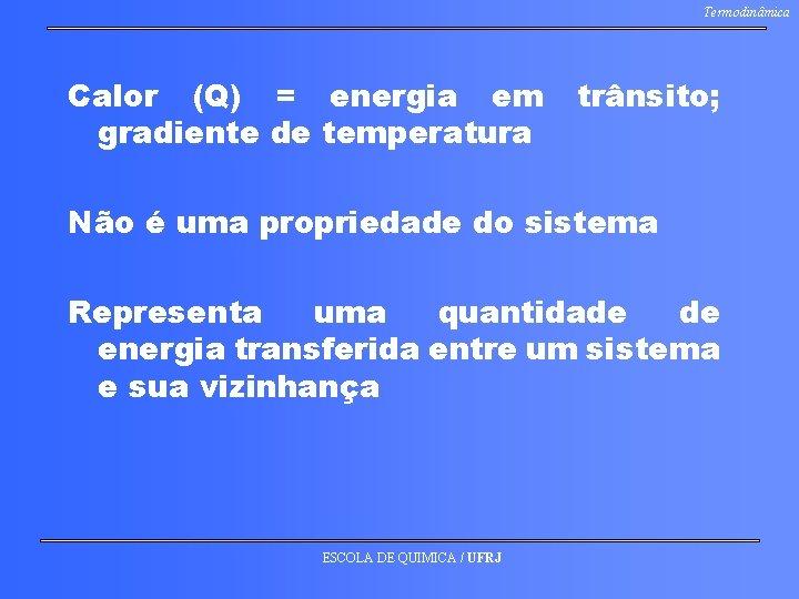 Termodinâmica Calor (Q) = energia em gradiente de temperatura trânsito; Não é uma propriedade