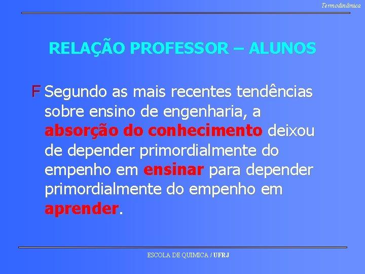 Termodinâmica RELAÇÃO PROFESSOR – ALUNOS F Segundo as mais recentes tendências sobre ensino de