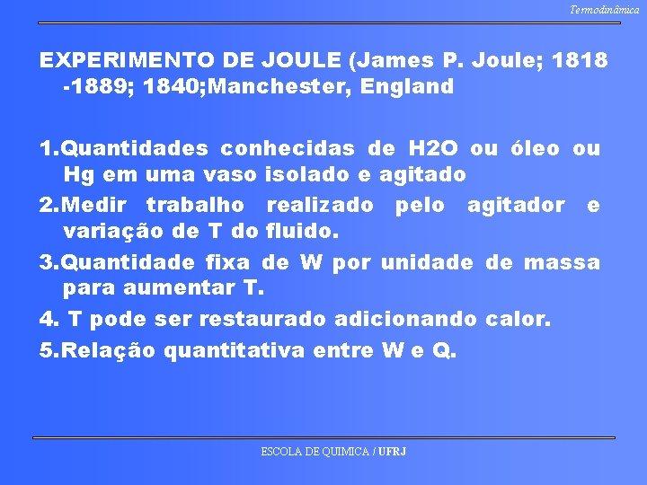 Termodinâmica EXPERIMENTO DE JOULE (James P. Joule; 1818 -1889; 1840; Manchester, England 1. Quantidades