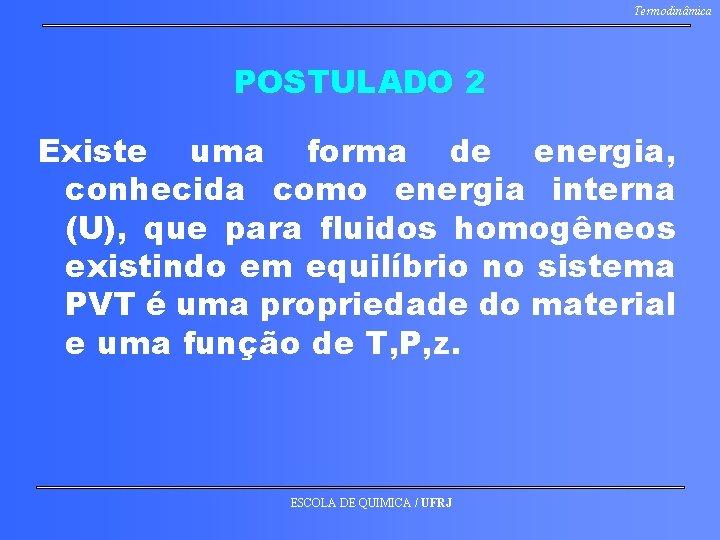 Termodinâmica POSTULADO 2 Existe uma forma de energia, conhecida como energia interna (U), que