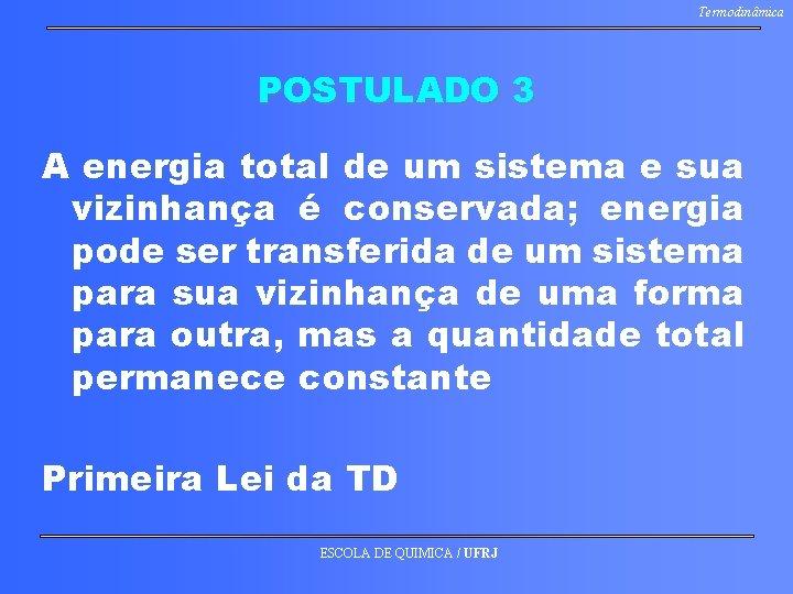 Termodinâmica POSTULADO 3 A energia total de um sistema e sua vizinhança é conservada;